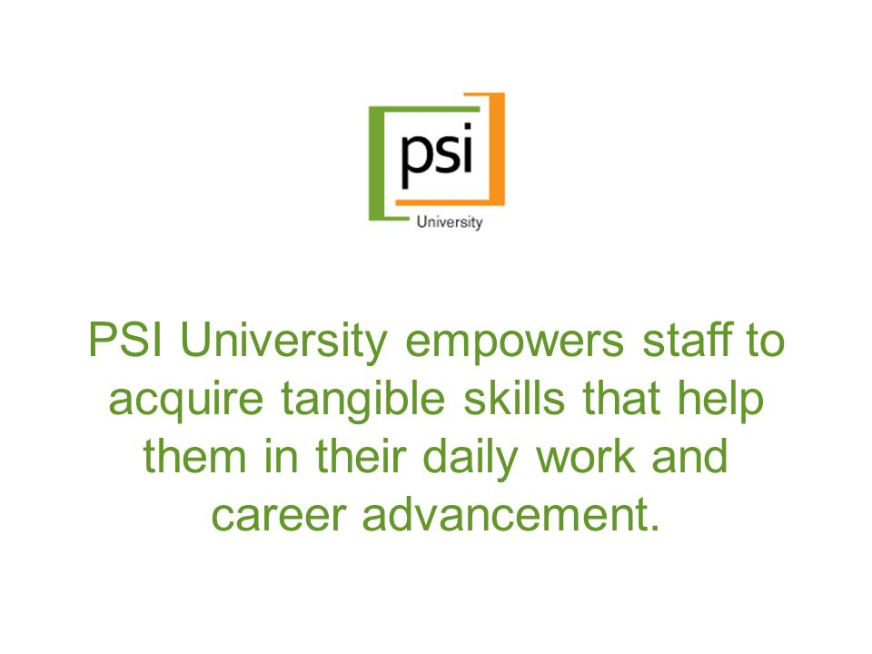 PSI University empowers staff to acquire tangible skills that help them in their daily work and career advancement.