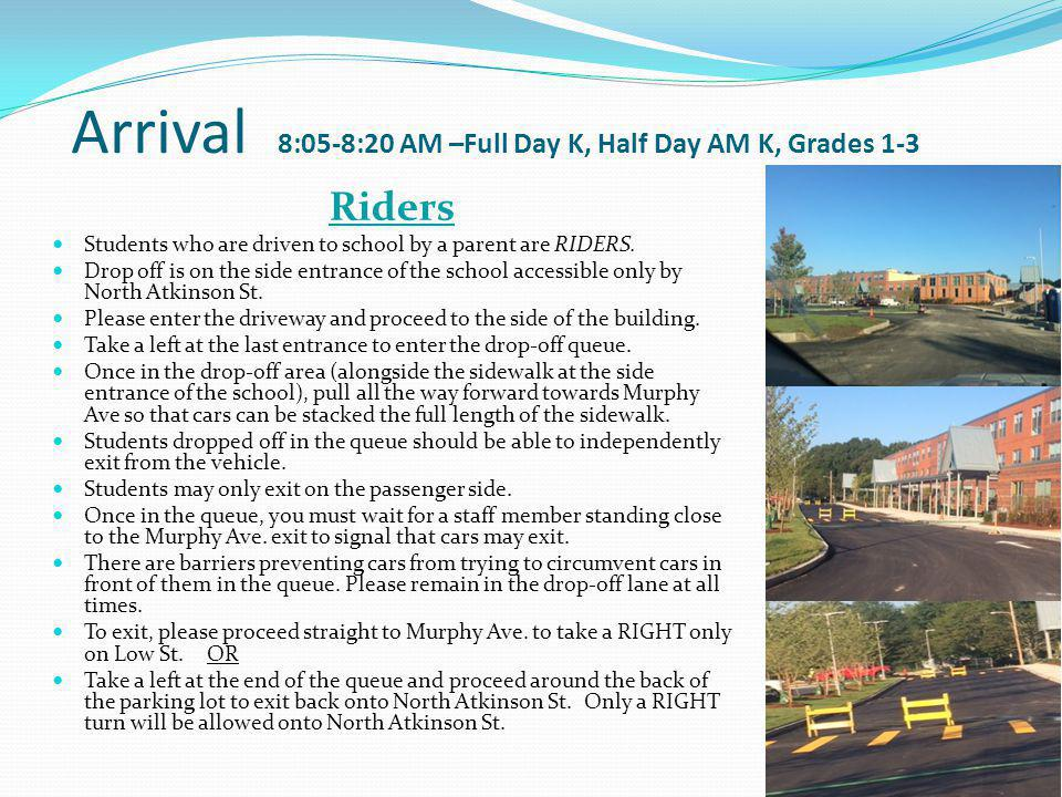 Arrival 8:05-8:20 AM –Full Day K, Half Day AM K, Grades 1-3 Riders Students who are driven to school by a parent are RIDERS.