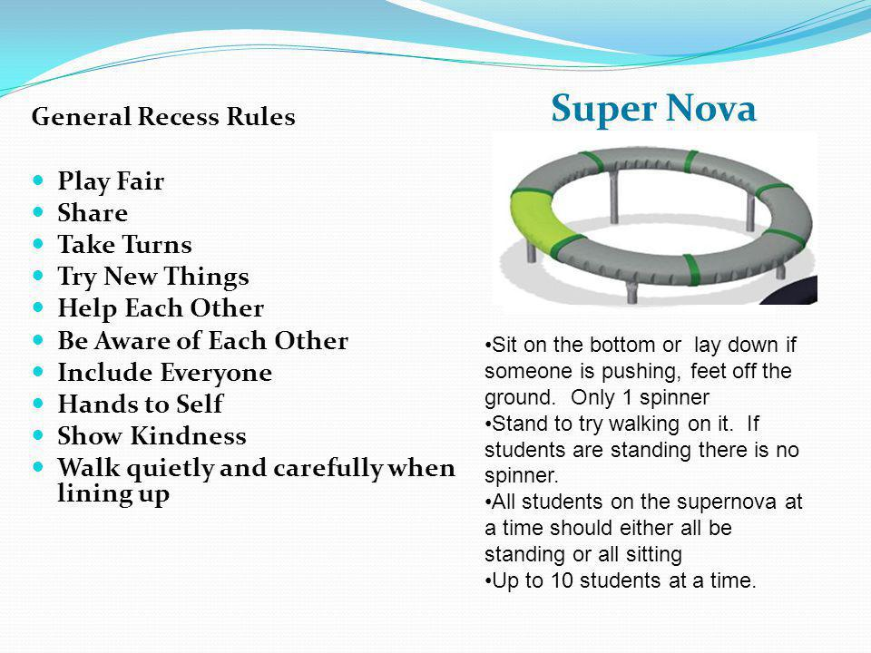 General Recess Rules Play Fair Share Take Turns Try New Things Help Each Other Be Aware of Each Other Include Everyone Hands to Self Show Kindness Walk quietly and carefully when lining up SuperNova: Sit on the bottom or lay down if someone is pushing, feet off the ground.
