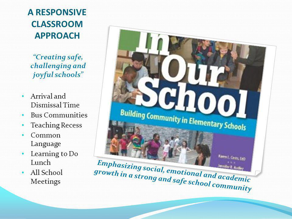A RESPONSIVE CLASSROOM APPROACH Arrival and Dismissal Time Bus Communities Teaching Recess Common Language Learning to Do Lunch All School Meetings Emphasizing social, emotional and academic growth in a strong and safe school community Creating safe, challenging and joyful schools