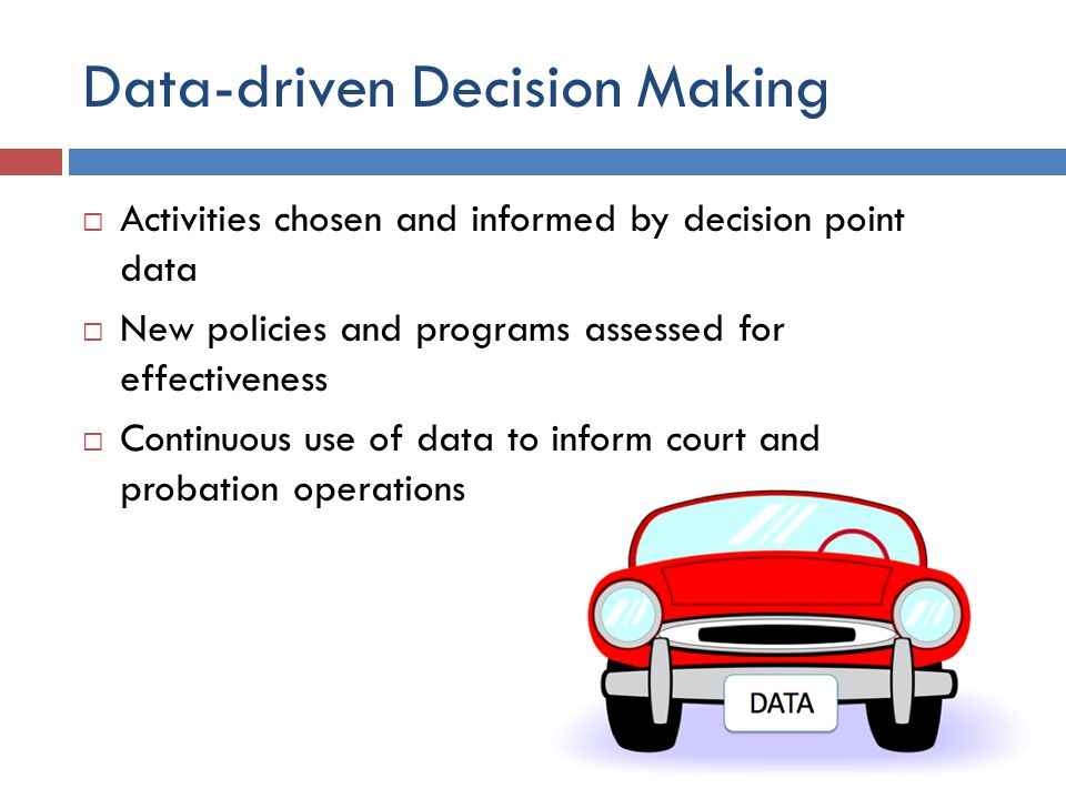 Data-driven Decision Making  Activities chosen and informed by decision point data  New policies and programs assessed for effectiveness  Continuous use of data to inform court and probation operations