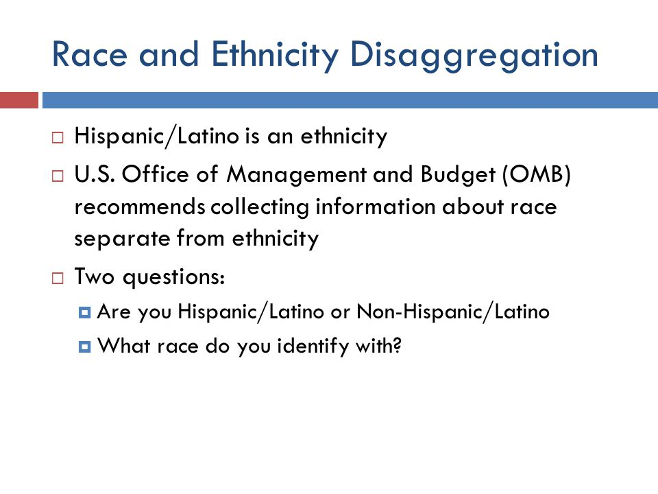 Race and Ethnicity Disaggregation  Hispanic/Latino is an ethnicity  U.S.