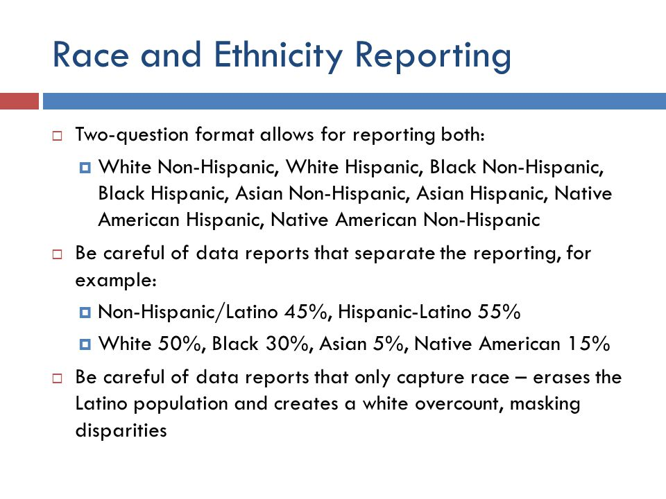 Race and Ethnicity Reporting  Two-question format allows for reporting both:  White Non-Hispanic, White Hispanic, Black Non-Hispanic, Black Hispanic, Asian Non-Hispanic, Asian Hispanic, Native American Hispanic, Native American Non-Hispanic  Be careful of data reports that separate the reporting, for example:  Non-Hispanic/Latino 45%, Hispanic-Latino 55%  White 50%, Black 30%, Asian 5%, Native American 15%  Be careful of data reports that only capture race – erases the Latino population and creates a white overcount, masking disparities