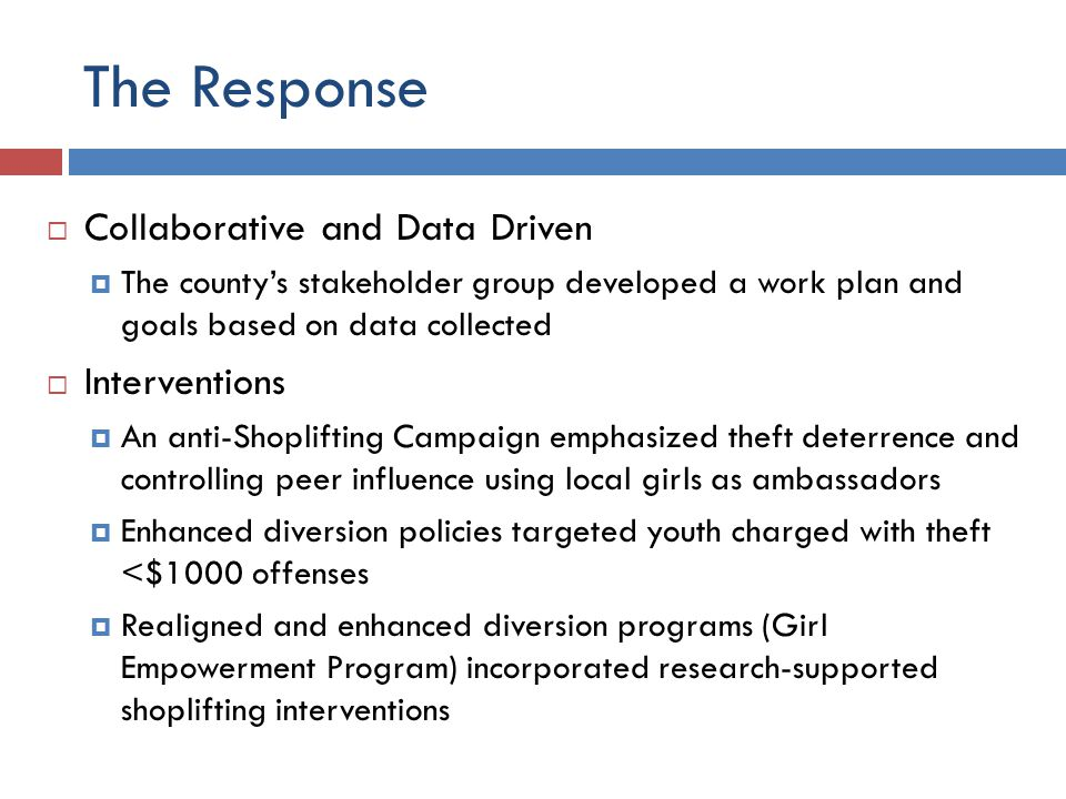 The Response  Collaborative and Data Driven  The county's stakeholder group developed a work plan and goals based on data collected  Interventions  An anti-Shoplifting Campaign emphasized theft deterrence and controlling peer influence using local girls as ambassadors  Enhanced diversion policies targeted youth charged with theft <$1000 offenses  Realigned and enhanced diversion programs (Girl Empowerment Program) incorporated research-supported shoplifting interventions