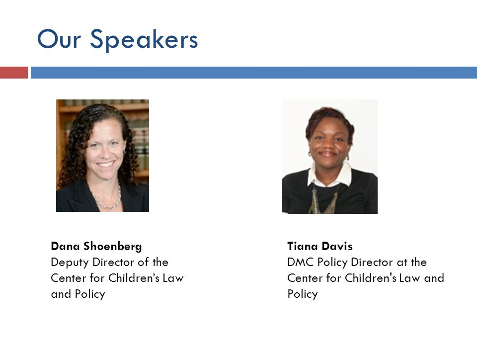 Our Speakers Dana Shoenberg Deputy Director of the Center for Children's Law and Policy Tiana Davis DMC Policy Director at the Center for Children s Law and Policy