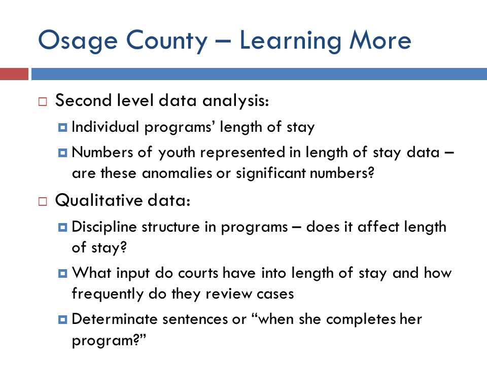 Osage County – Learning More  Second level data analysis:  Individual programs' length of stay  Numbers of youth represented in length of stay data – are these anomalies or significant numbers.