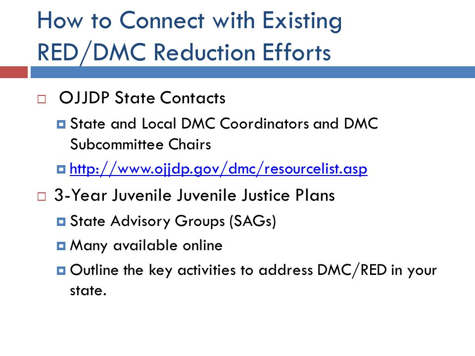 How to Connect with Existing RED/DMC Reduction Efforts  OJJDP State Contacts  State and Local DMC Coordinators and DMC Subcommittee Chairs  http://www.ojjdp.gov/dmc/resourcelist.asp http://www.ojjdp.gov/dmc/resourcelist.asp  3-Year Juvenile Juvenile Justice Plans  State Advisory Groups (SAGs)  Many available online  Outline the key activities to address DMC/RED in your state.
