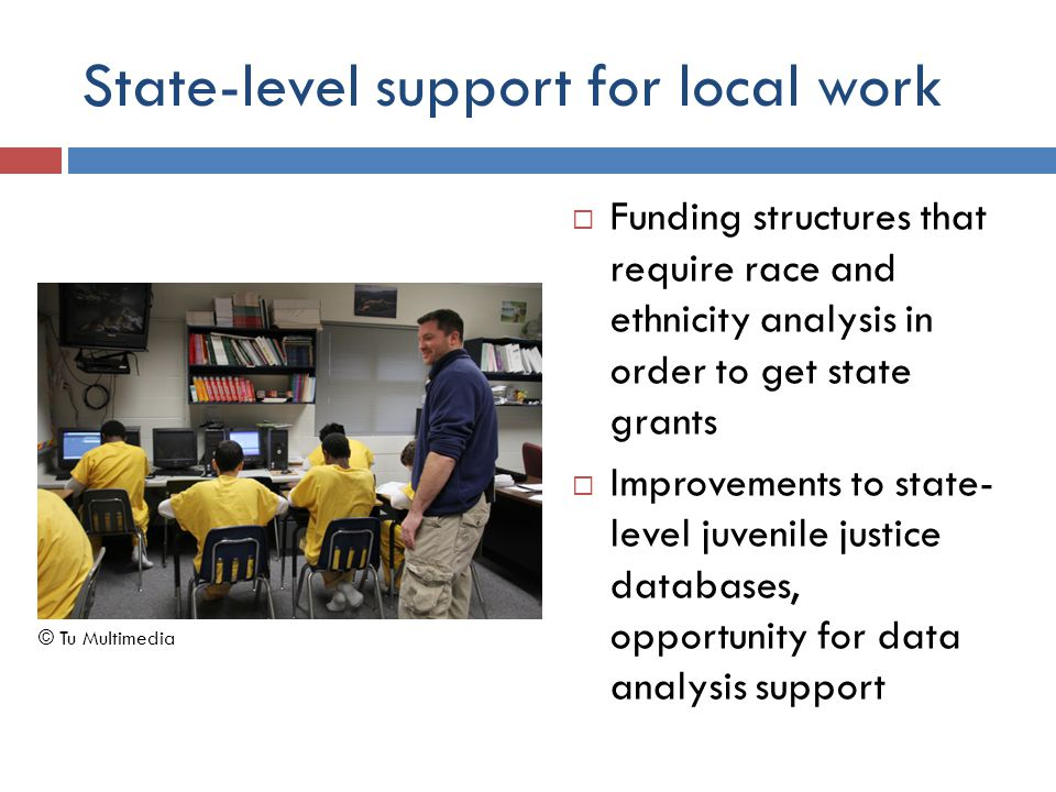 State-level support for local work  Funding structures that require race and ethnicity analysis in order to get state grants  Improvements to state- level juvenile justice databases, opportunity for data analysis support © Tu Multimedia