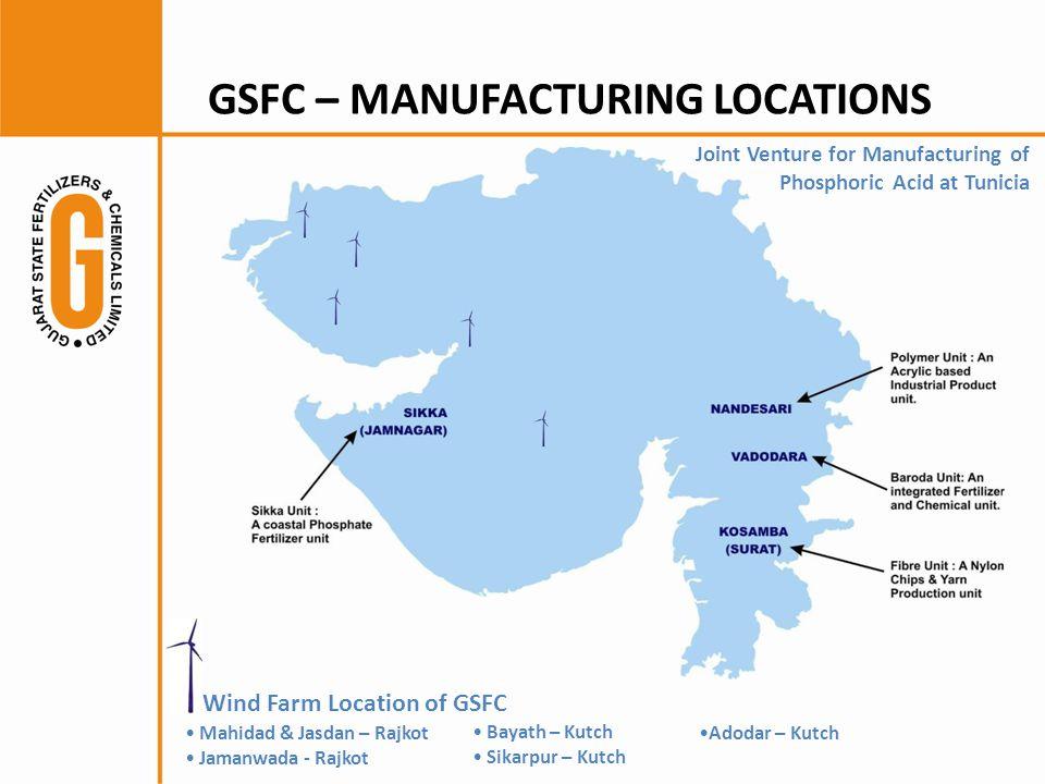GSFC – MANUFACTURING LOCATIONS Bayath – Kutch Sikarpur – Kutch Wind Farm Location of GSFC Mahidad & Jasdan – Rajkot Jamanwada - Rajkot Adodar – Kutch Joint Venture for Manufacturing of Phosphoric Acid at Tunicia