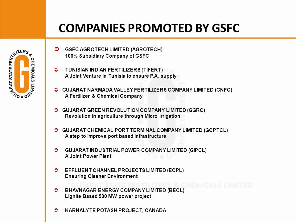 COMPANIES PROMOTED BY GSFC  GSFC AGROTECH LIMITED (AGROTECH) 100% Subsidiary Company of GSFC  TUNISIAN INDIAN FERTILIZERS (TIFERT) A Joint Venture in Tunisia to ensure P.A.
