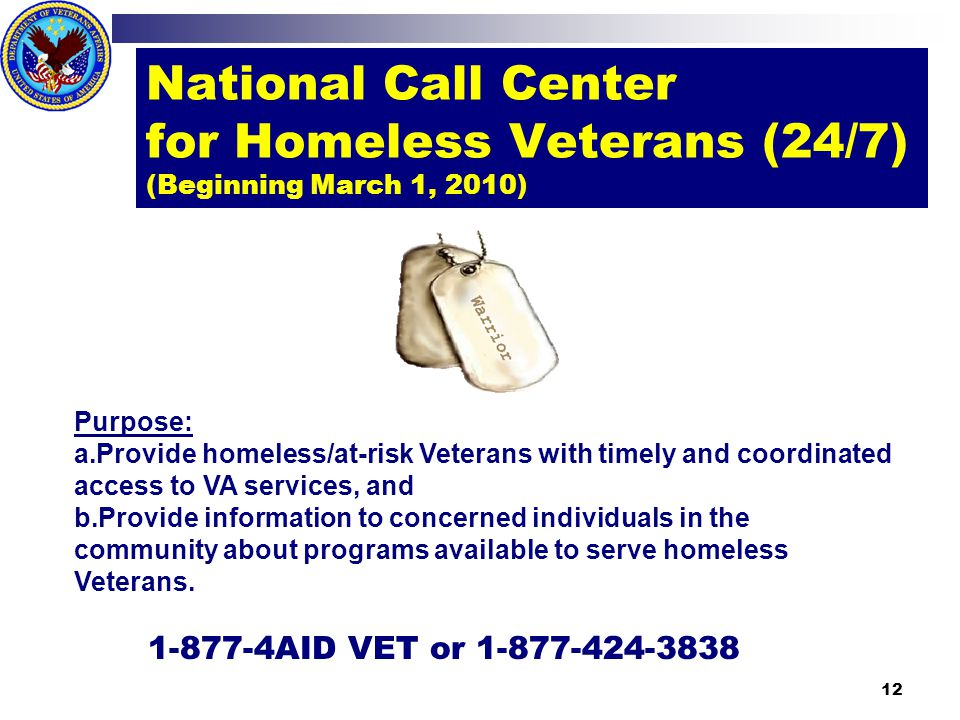 National Call Center for Homeless Veterans (24/7) (Beginning March 1, 2010) Purpose: a.Provide homeless/at-risk Veterans with timely and coordinated access to VA services, and b.Provide information to concerned individuals in the community about programs available to serve homeless Veterans.
