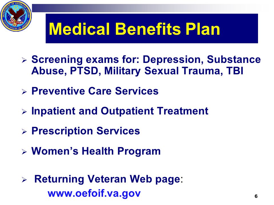 Medical Benefits Plan  Screening exams for: Depression, Substance Abuse, PTSD, Military Sexual Trauma, TBI  Preventive Care Services  Inpatient and Outpatient Treatment  Prescription Services  Women's Health Program  Returning Veteran Web page: www.oefoif.va.gov 6