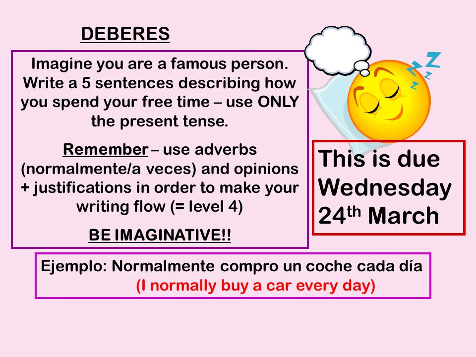 Imagine you are a famous person. Write a 5 sentences describing how you spend your free time – use ONLY the present tense. Remember – use adverbs (nor