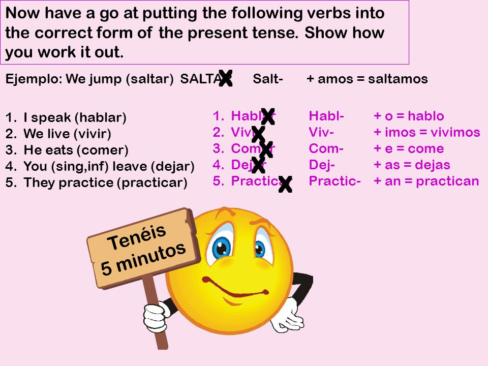 Now have a go at putting the following verbs into the correct form of the present tense. Show how you work it out. 1.I speak (hablar) 2.We live (vivir