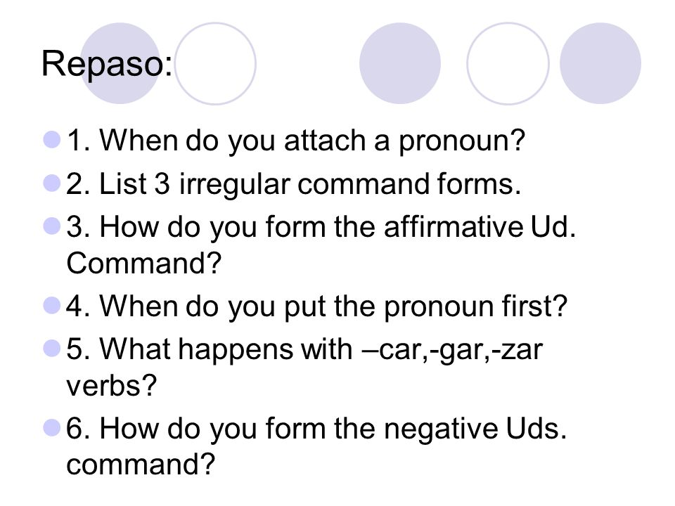 Repaso: 1. When do you attach a pronoun? 2. List 3 irregular command forms. 3. How do you form the affirmative Ud. Command? 4. When do you put the pro