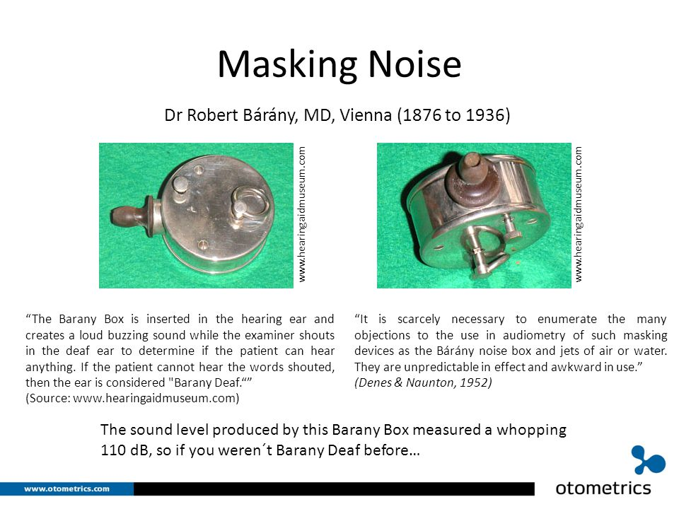 Masking Noise Dr Robert Bárány, MD, Vienna (1876 to 1936) The Barany Box is inserted in the hearing ear and creates a loud buzzing sound while the examiner shouts in the deaf ear to determine if the patient can hear anything.