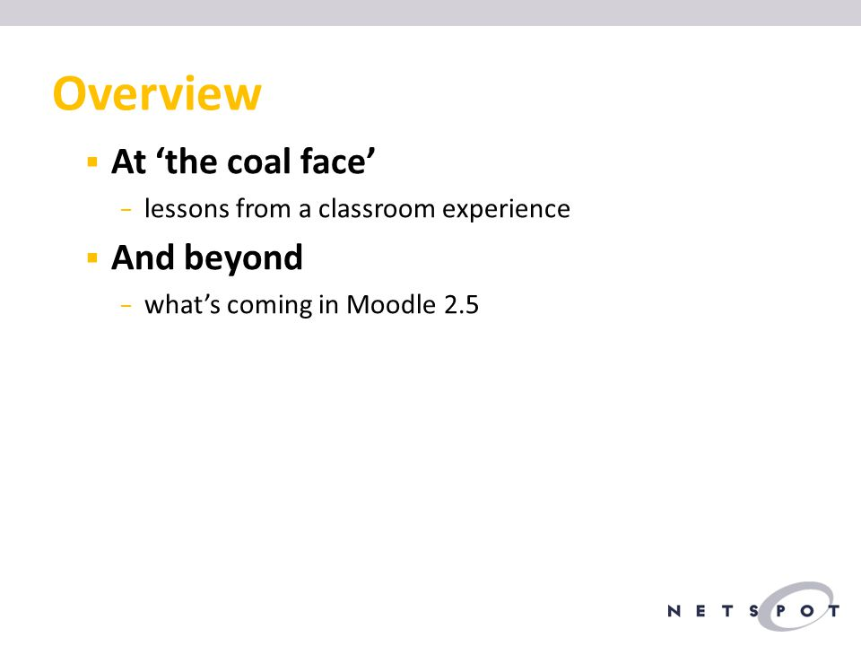 Overview  At 'the coal face' − lessons from a classroom experience  And beyond − what's coming in Moodle 2.5