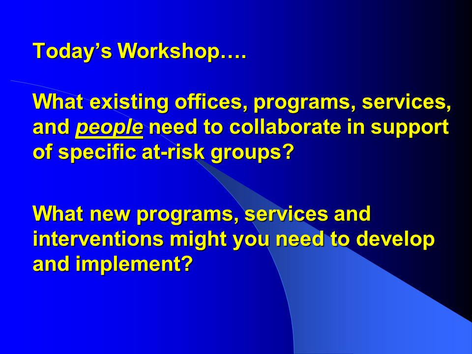 Today's Workshop…. What existing offices, programs, services, and people need to collaborate in support of specific at-risk groups? What new programs,