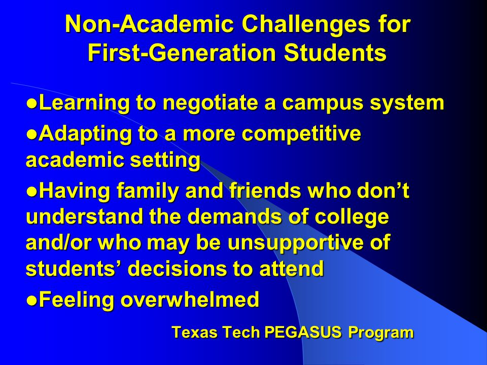 Non-Academic Challenges for First-Generation Students Learning to negotiate a campus system Learning to negotiate a campus system Adapting to a more competitive academic setting Adapting to a more competitive academic setting Having family and friends who don't understand the demands of college and/or who may be unsupportive of students' decisions to attend Having family and friends who don't understand the demands of college and/or who may be unsupportive of students' decisions to attend Feeling overwhelmed Feeling overwhelmed Texas Tech PEGASUS Program