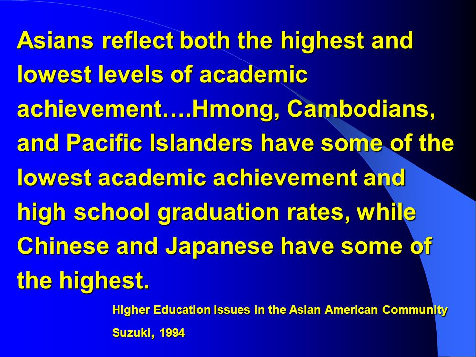 Asians reflect both the highest and lowest levels of academic achievement….Hmong, Cambodians, and Pacific Islanders have some of the lowest academic achievement and high school graduation rates, while Chinese and Japanese have some of the highest.