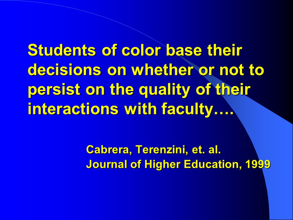 Students of color base their decisions on whether or not to persist on the quality of their interactions with faculty….