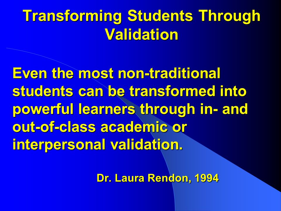 Transforming Students Through Validation Even the most non-traditional students can be transformed into powerful learners through in- and out-of-class academic or interpersonal validation.