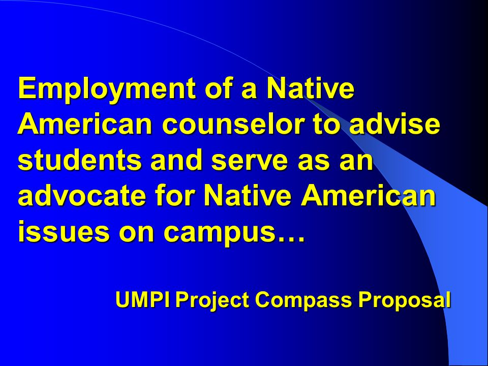 Employment of a Native American counselor to advise students and serve as an advocate for Native American issues on campus… UMPI Project Compass Proposal