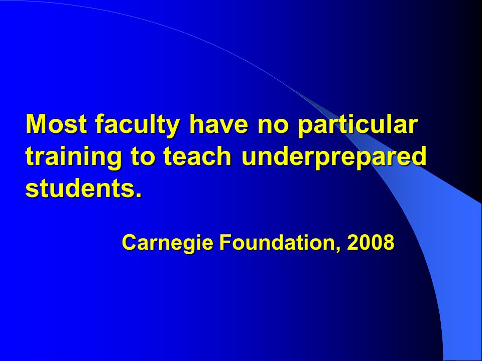 Most faculty have no particular training to teach underprepared students. Carnegie Foundation, 2008