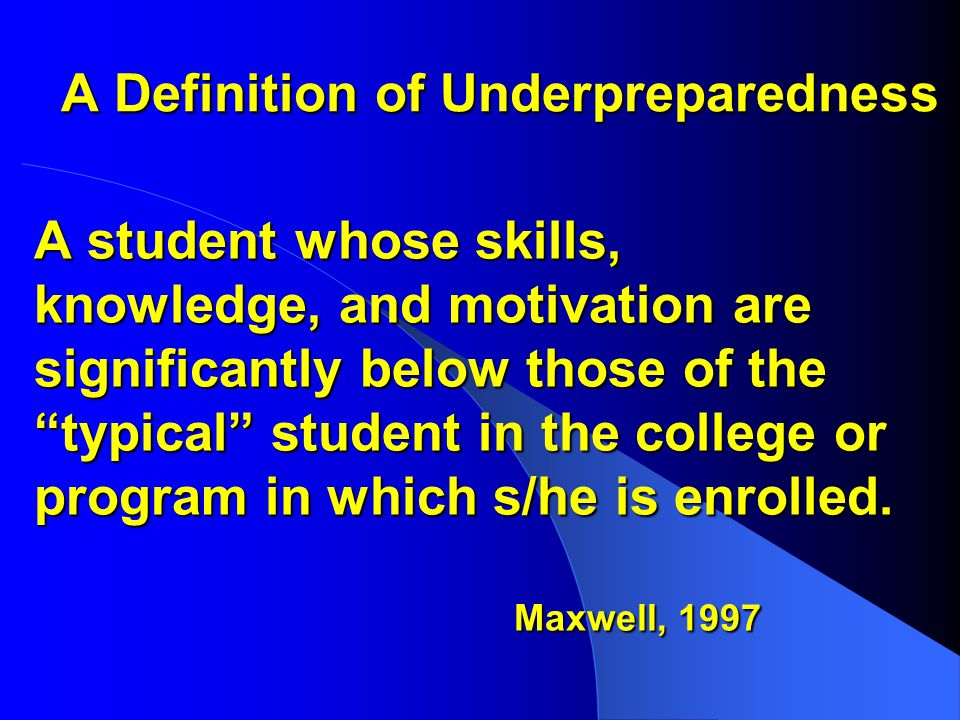 A Definition of Underpreparedness A student whose skills, knowledge, and motivation are significantly below those of the typical student in the college or program in which s/he is enrolled.