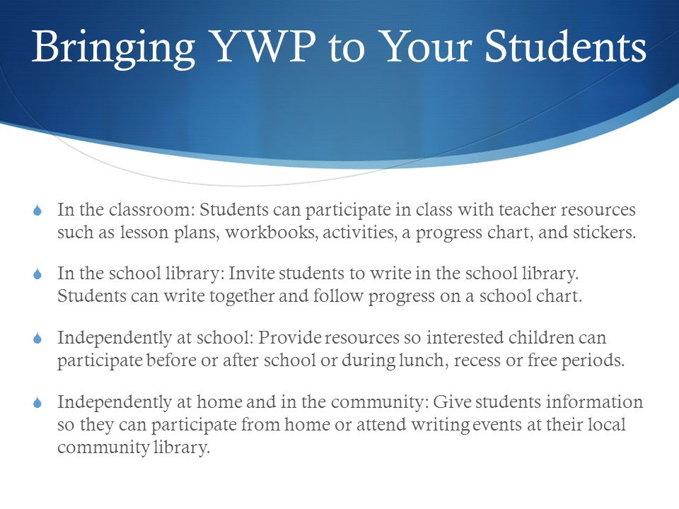 Bringing YWP to Your Students  In the classroom: Students can participate in class with teacher resources such as lesson plans, workbooks, activities, a progress chart, and stickers.