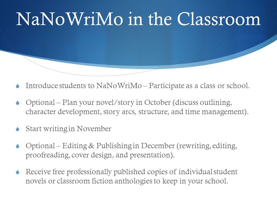 Start Writing in November  Writing the first draft – write now, edit later  Beginning / Middle / Ending  Sensory Description, Dialogue, and Action  Add new words every day  Give students frequent opportunities to write and allow students to track their word counts in the classroom or school library.