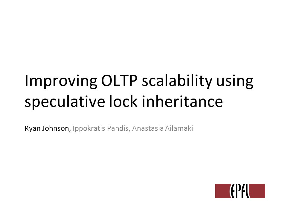 Improving OLTP scalability using speculative lock inheritance Ryan Johnson, Ippokratis Pandis, Anastasia Ailamaki