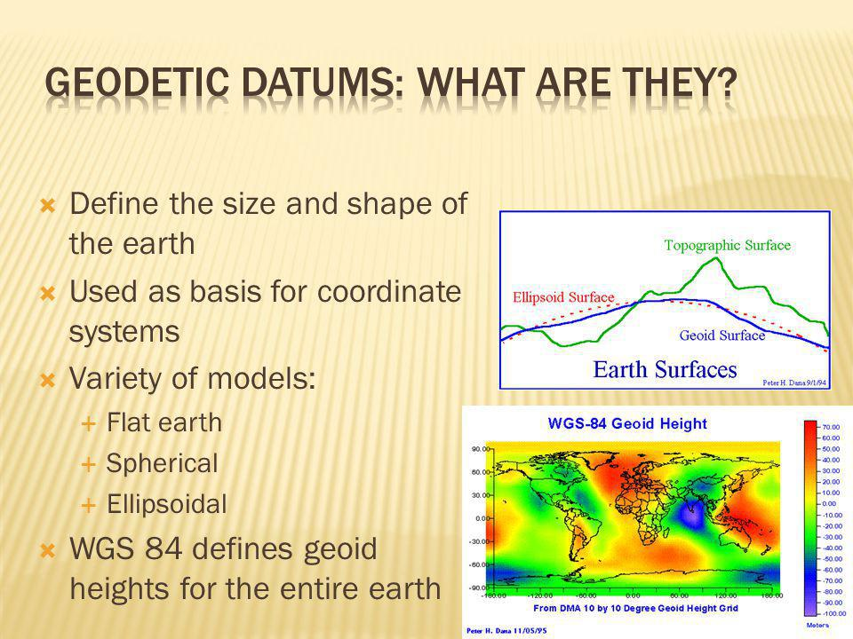  Define the size and shape of the earth  Used as basis for coordinate systems  Variety of models:  Flat earth  Spherical  Ellipsoidal  WGS 84 defines geoid heights for the entire earth