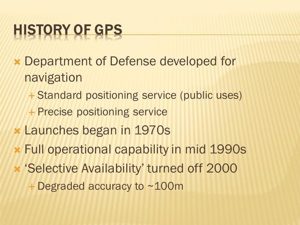  Department of Defense developed for navigation  Standard positioning service (public uses)  Precise positioning service  Launches began in 1970s  Full operational capability in mid 1990s  'Selective Availability' turned off 2000  Degraded accuracy to ~100m