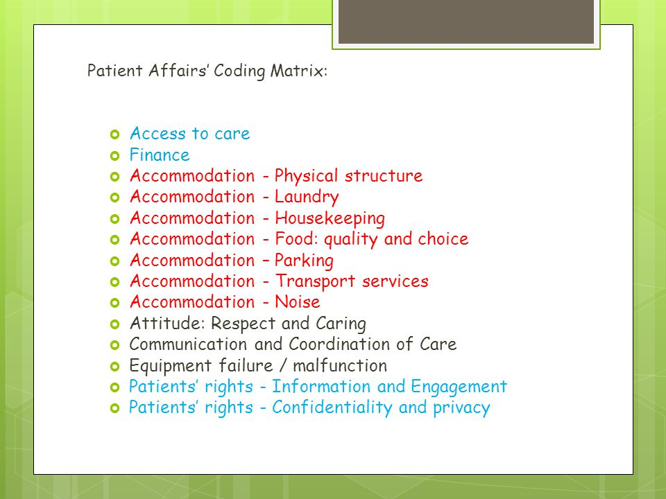 Patient Affairs' Coding Matrix:  Access to care  Finance  Accommodation - Physical structure  Accommodation - Laundry  Accommodation - Housekeeping  Accommodation - Food: quality and choice  Accommodation – Parking  Accommodation - Transport services  Accommodation - Noise  Attitude: Respect and Caring  Communication and Coordination of Care  Equipment failure / malfunction  Patients' rights - Information and Engagement  Patients' rights - Confidentiality and privacy