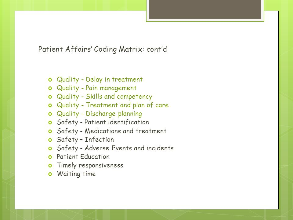 Patient Affairs' Coding Matrix: cont'd  Quality - Delay in treatment  Quality - Pain management  Quality - Skills and competency  Quality - Treatment and plan of care  Quality - Discharge planning  Safety - Patient identification  Safety - Medications and treatment  Safety – Infection  Safety - Adverse Events and incidents  Patient Education  Timely responsiveness  Waiting time