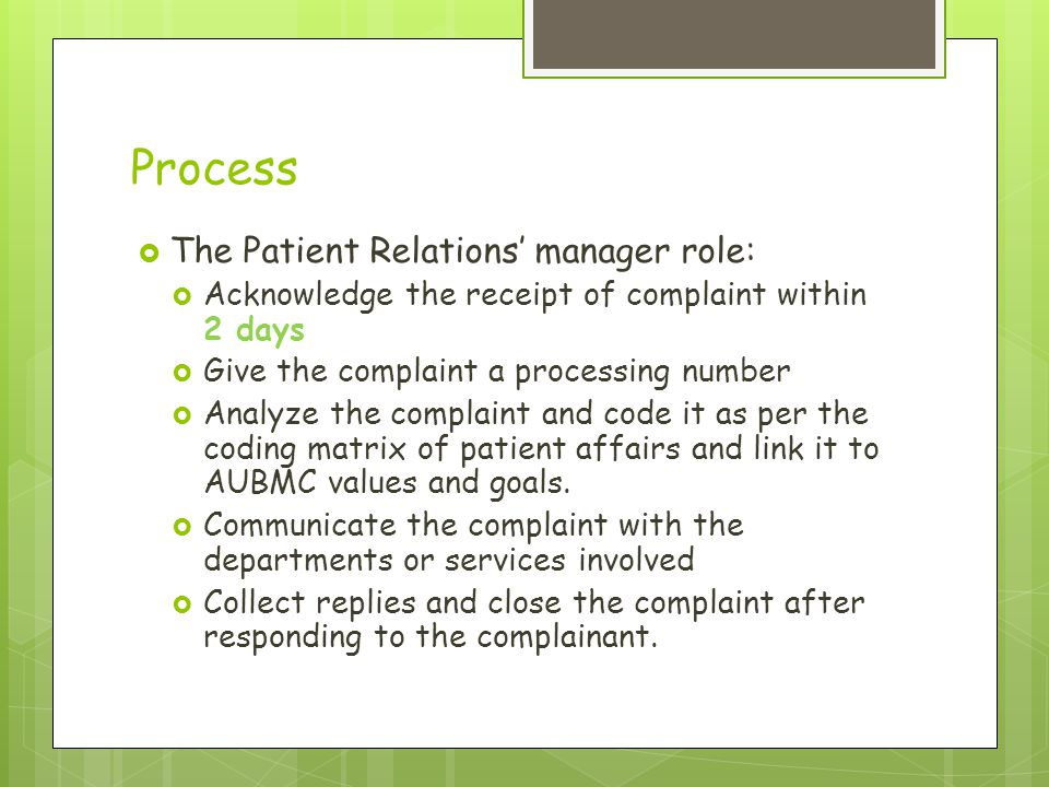 Process  The Patient Relations' manager role:  Acknowledge the receipt of complaint within 2 days  Give the complaint a processing number  Analyze the complaint and code it as per the coding matrix of patient affairs and link it to AUBMC values and goals.