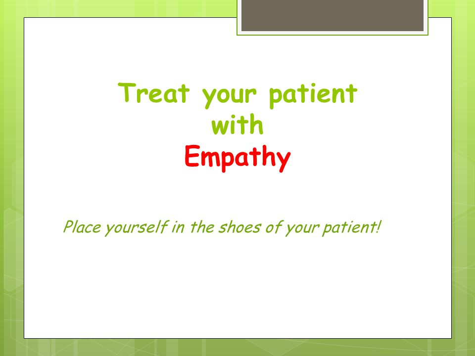 Treat your patient with Empathy Place yourself in the shoes of your patient!