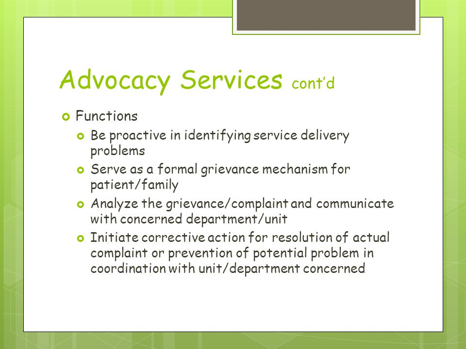 Advocacy Services cont'd  Functions  Be proactive in identifying service delivery problems  Serve as a formal grievance mechanism for patient/family  Analyze the grievance/complaint and communicate with concerned department/unit  Initiate corrective action for resolution of actual complaint or prevention of potential problem in coordination with unit/department concerned