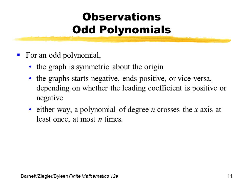11 Barnett/Ziegler/Byleen Finite Mathematics 12e Observations Odd Polynomials  For an odd polynomial, the graph is symmetric about the origin the graphs starts negative, ends positive, or vice versa, depending on whether the leading coefficient is positive or negative either way, a polynomial of degree n crosses the x axis at least once, at most n times.