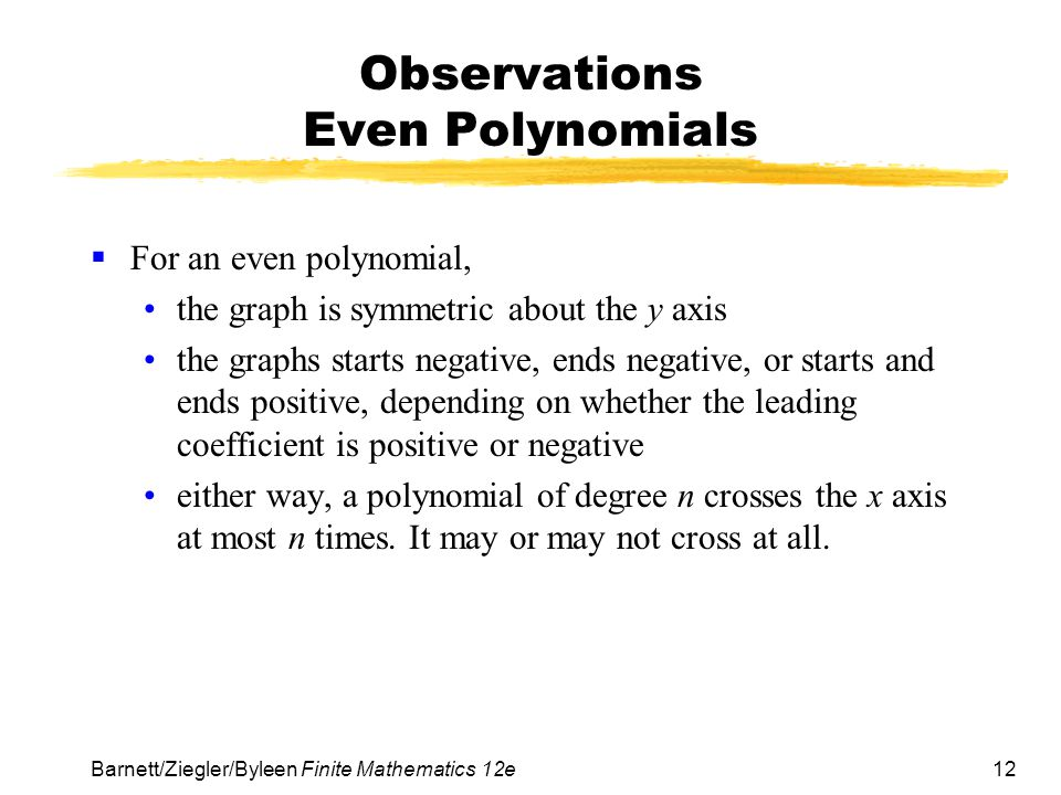 12 Barnett/Ziegler/Byleen Finite Mathematics 12e Observations Even Polynomials  For an even polynomial, the graph is symmetric about the y axis the graphs starts negative, ends negative, or starts and ends positive, depending on whether the leading coefficient is positive or negative either way, a polynomial of degree n crosses the x axis at most n times.