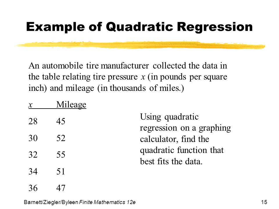 15 Barnett/Ziegler/Byleen Finite Mathematics 12e Example of Quadratic Regression An automobile tire manufacturer collected the data in the table relat