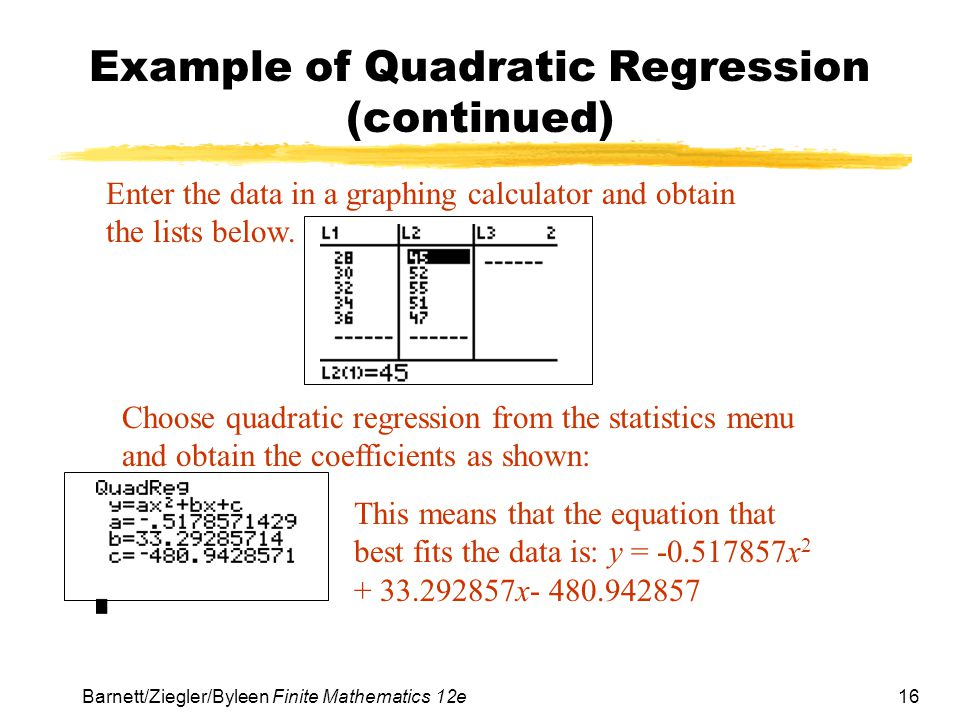16 Barnett/Ziegler/Byleen Finite Mathematics 12e Example of Quadratic Regression (continued) Enter the data in a graphing calculator and obtain the li