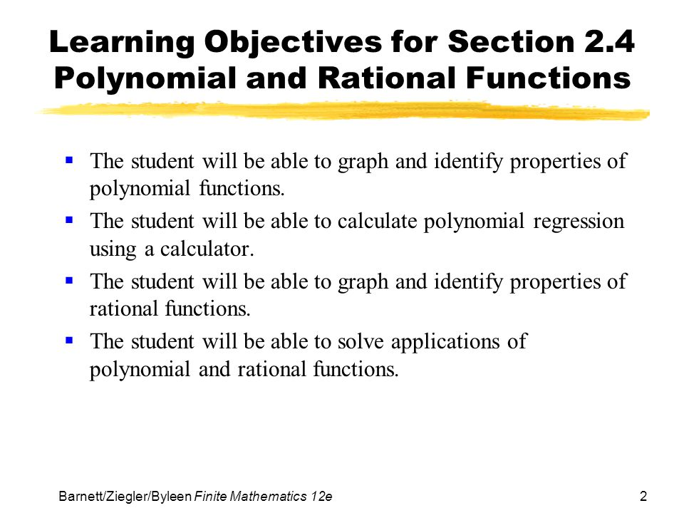 2 Barnett/Ziegler/Byleen Finite Mathematics 12e Learning Objectives for Section 2.4 Polynomial and Rational Functions  The student will be able to gr