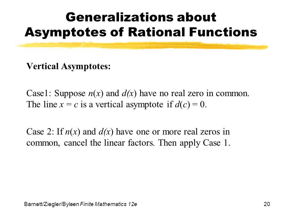 20 Barnett/Ziegler/Byleen Finite Mathematics 12e Generalizations about Asymptotes of Rational Functions Vertical Asymptotes: Case1: Suppose n(x) and d