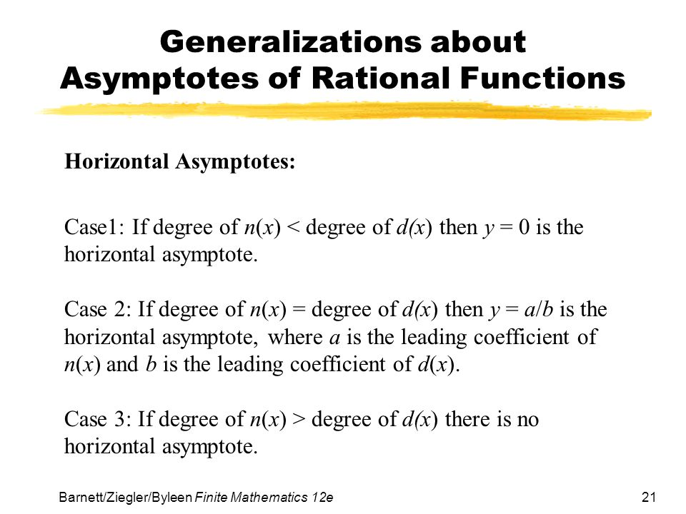 21 Barnett/Ziegler/Byleen Finite Mathematics 12e Generalizations about Asymptotes of Rational Functions Horizontal Asymptotes: Case1: If degree of n(x) < degree of d(x) then y = 0 is the horizontal asymptote.