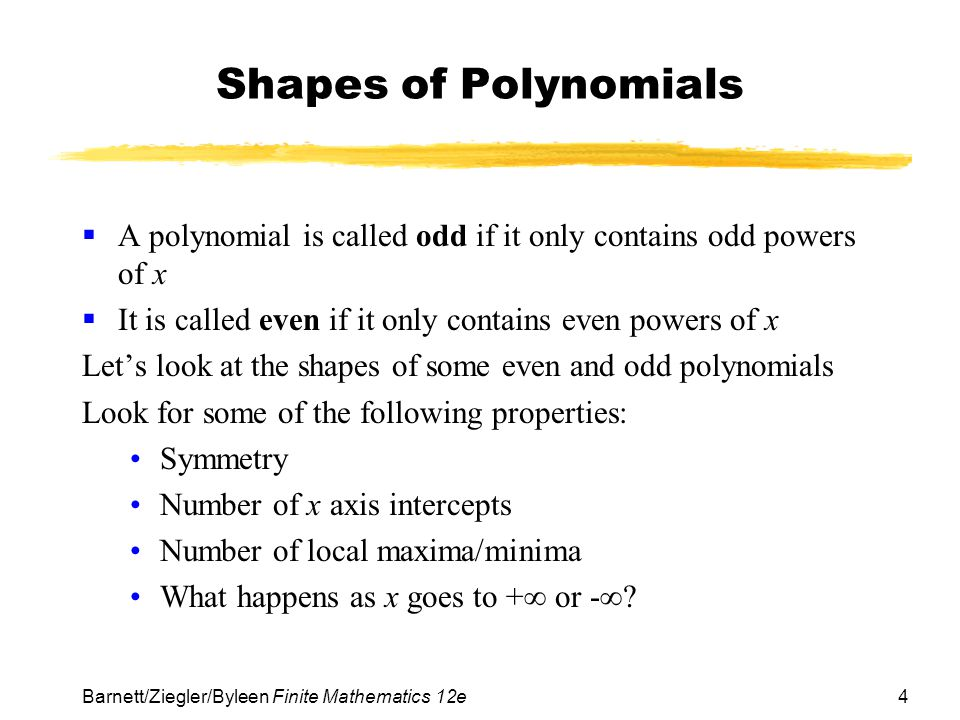 4 Barnett/Ziegler/Byleen Finite Mathematics 12e Shapes of Polynomials  A polynomial is called odd if it only contains odd powers of x  It is called even if it only contains even powers of x Let's look at the shapes of some even and odd polynomials Look for some of the following properties: Symmetry Number of x axis intercepts Number of local maxima/minima What happens as x goes to +∞ or -∞?