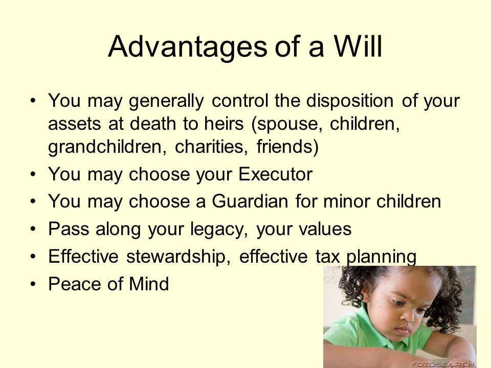 Advantages of a Will You may generally control the disposition of your assets at death to heirs (spouse, children, grandchildren, charities, friends) You may choose your Executor You may choose a Guardian for minor children Pass along your legacy, your values Effective stewardship, effective tax planning Peace of Mind