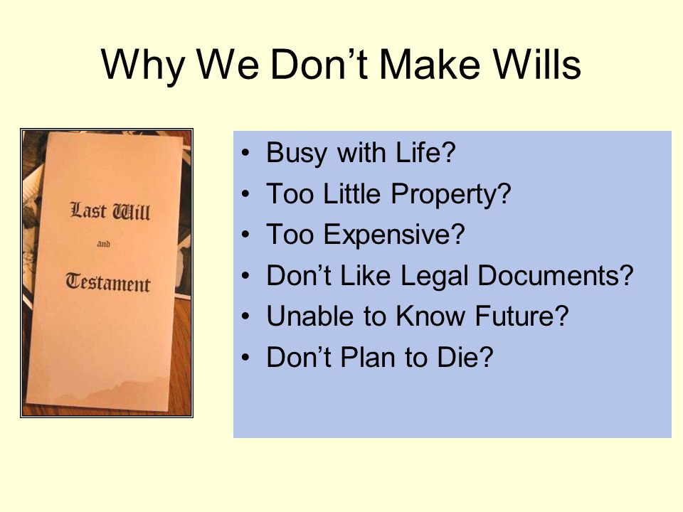 Why We Don't Make Wills Busy with Life. Too Little Property.