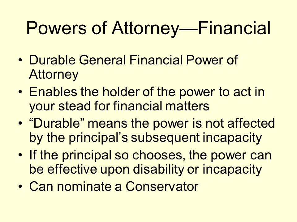 Powers of Attorney—Financial Durable General Financial Power of Attorney Enables the holder of the power to act in your stead for financial matters Durable means the power is not affected by the principal's subsequent incapacity If the principal so chooses, the power can be effective upon disability or incapacity Can nominate a Conservator